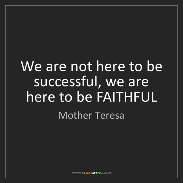 Mother Teresa: We are not here to be successful, we are here to be FAITHFUL