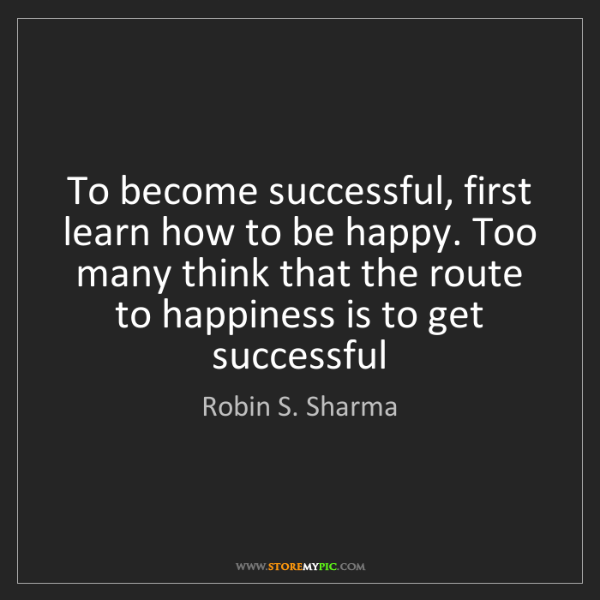 Robin S. Sharma: To become successful, first learn how to be happy. Too...