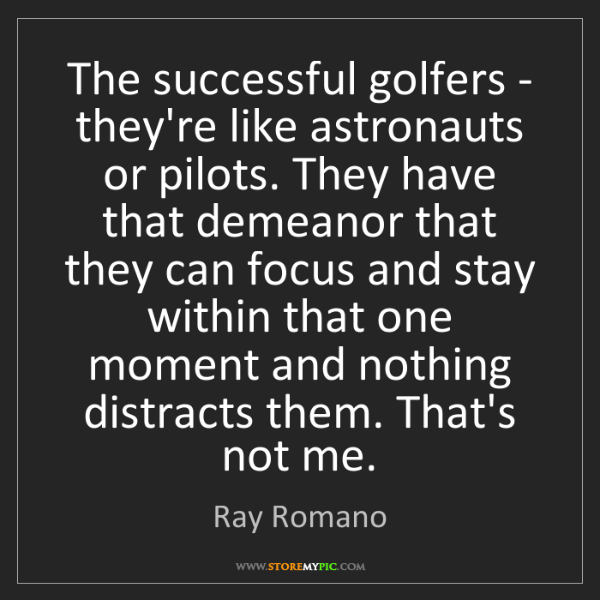 Ray Romano: The successful golfers - they're like astronauts or pilots....