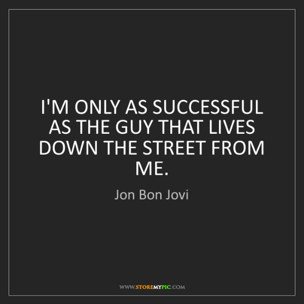 Jon Bon Jovi: I'M ONLY AS SUCCESSFUL AS THE GUY THAT LIVES DOWN THE...