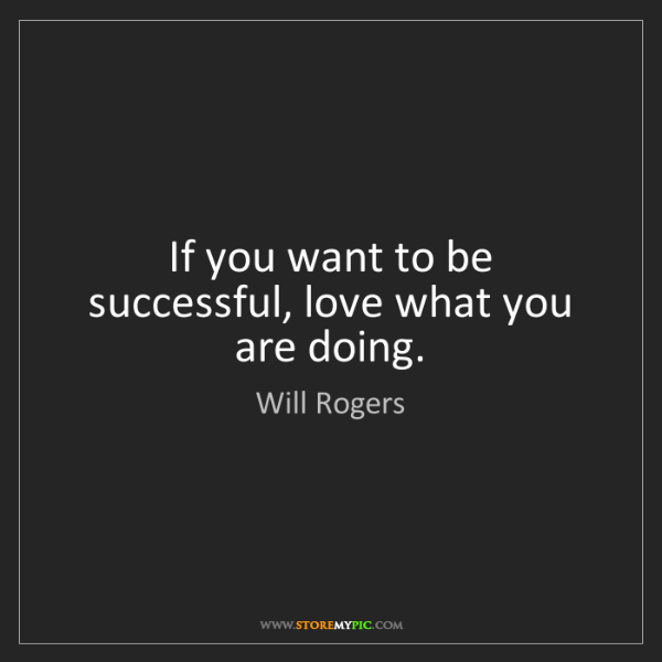 Will Rogers: If you want to be successful, love what you are doing.