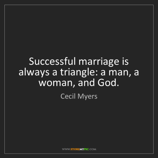 Cecil Myers: Successful marriage is always a triangle: a man, a woman,...