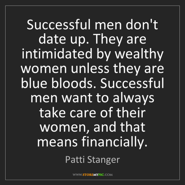 Patti Stanger: Successful men don't date up. They are intimidated by...