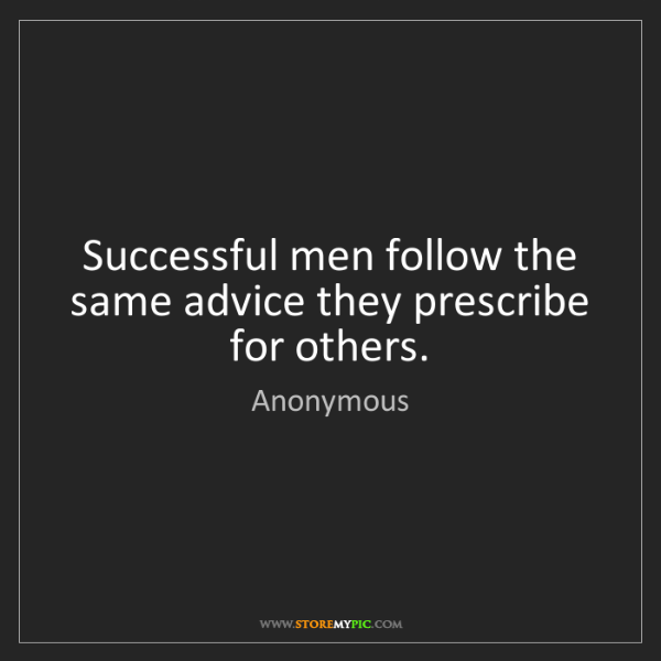 Anonymous: Successful men follow the same advice they prescribe...