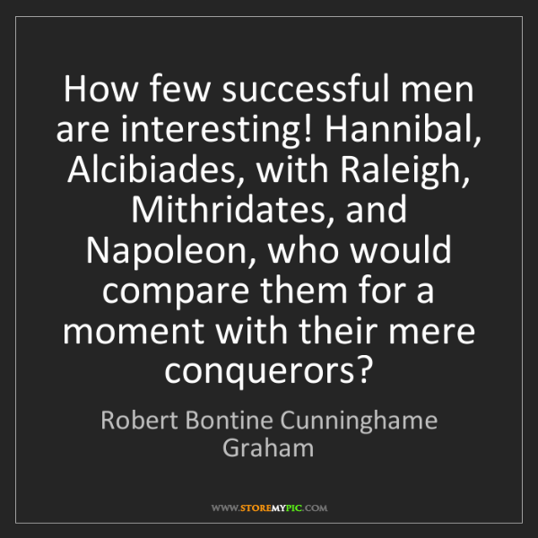 Robert Bontine Cunninghame Graham: How few successful men are interesting! Hannibal, Alcibiades,...