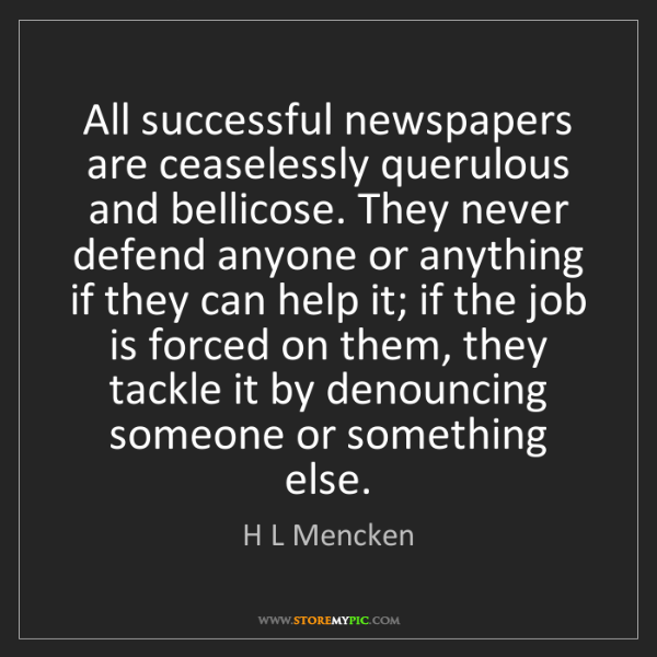 H L Mencken: All successful newspapers are ceaselessly querulous and...