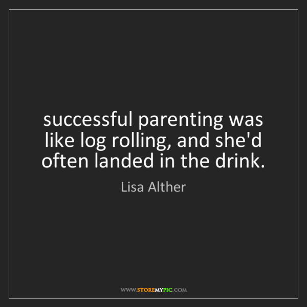 Lisa Alther: successful parenting was like log rolling, and she'd...
