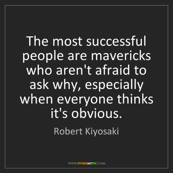 Robert Kiyosaki: The most successful people are mavericks who aren't afraid...