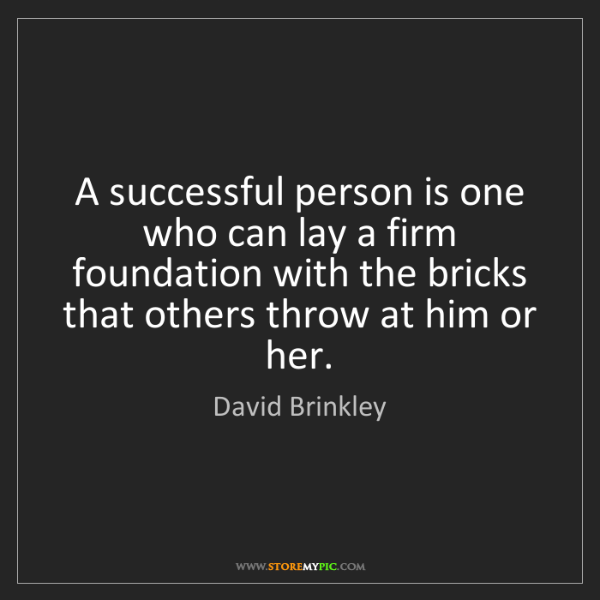 David Brinkley: A successful person is one who can lay a firm foundation...