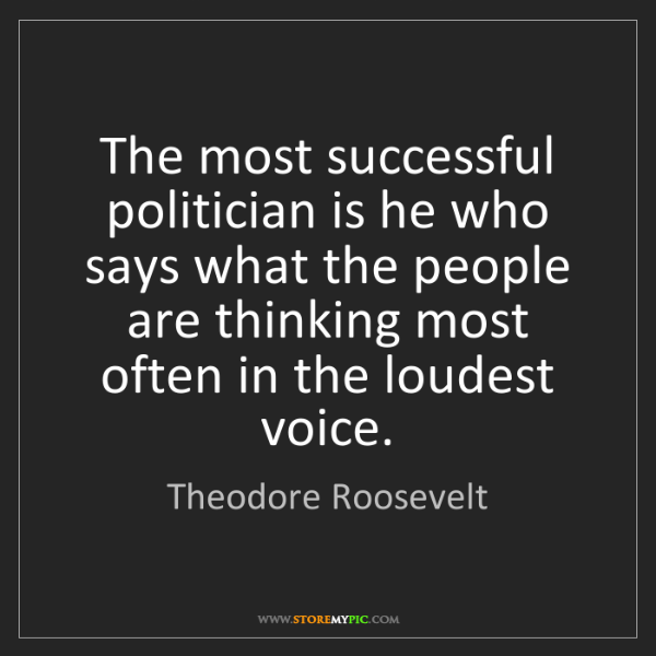 Theodore Roosevelt: The most successful politician is he who says what the...