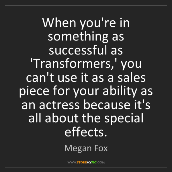 Megan Fox: When you're in something as successful as 'Transformers,'...