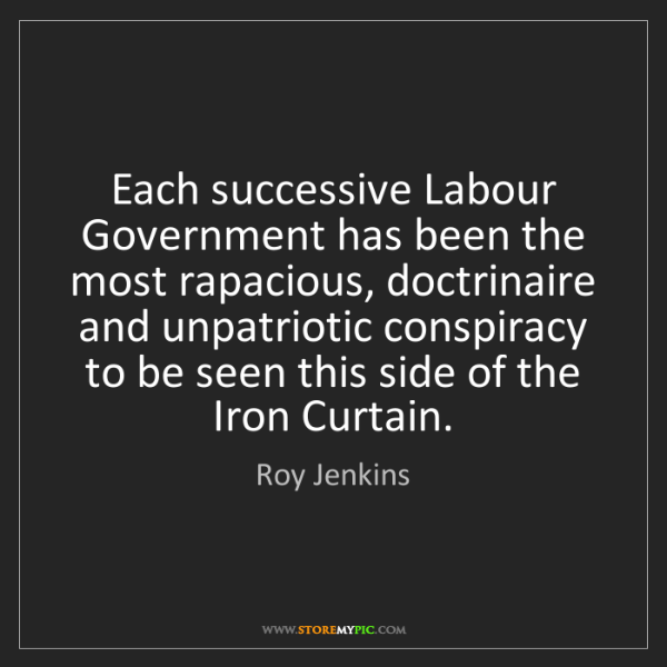 Roy Jenkins: Each successive Labour Government has been the most rapacious,...