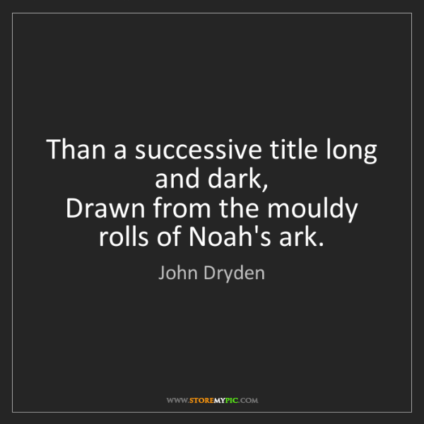 John Dryden: Than a successive title long and dark,   Drawn from the...