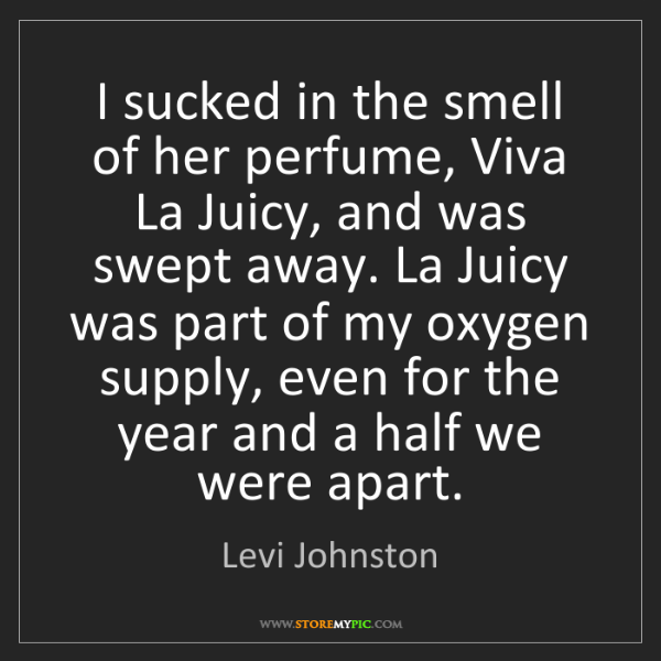 Levi Johnston: I sucked in the smell of her perfume, Viva La Juicy,...