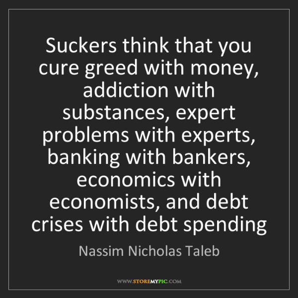 Nassim Nicholas Taleb: Suckers think that you cure greed with money, addiction...