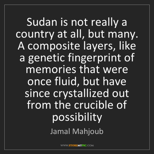 Jamal Mahjoub: Sudan is not really a country at all, but many. A composite...