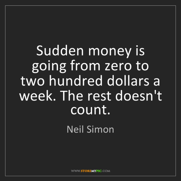 Neil Simon: Sudden money is going from zero to two hundred dollars...