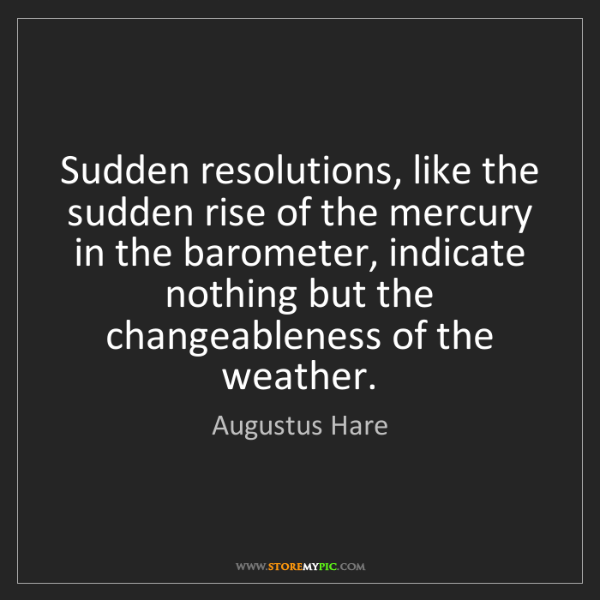 Augustus Hare: Sudden resolutions, like the sudden rise of the mercury...
