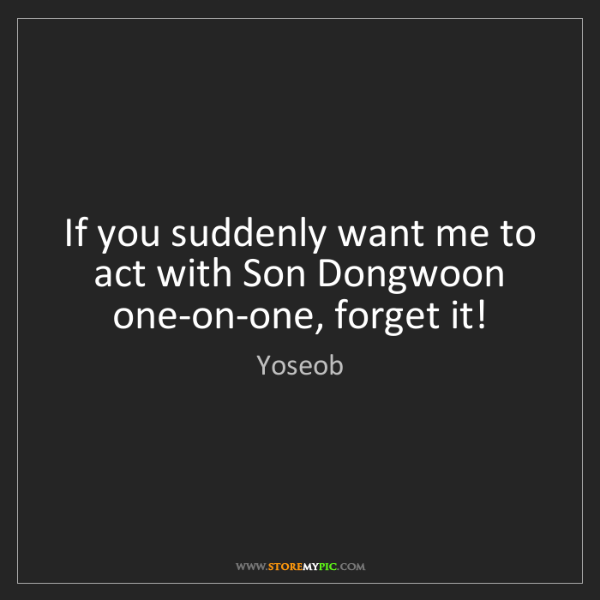 Yoseob: If you suddenly want me to act with Son Dongwoon one-on-one,...