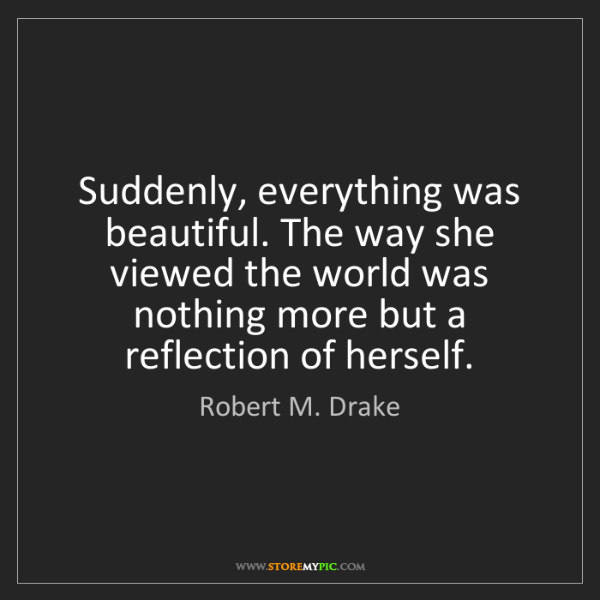 Robert M. Drake: Suddenly, everything was beautiful. The way she viewed...