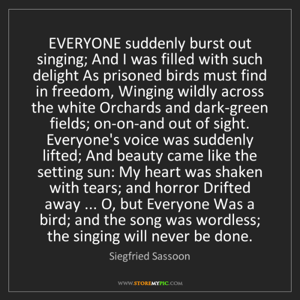 Siegfried Sassoon: EVERYONE suddenly burst out singing; And I was filled...