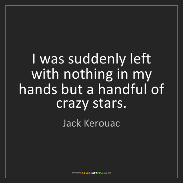 Jack Kerouac: I was suddenly left with nothing in my hands but a handful...