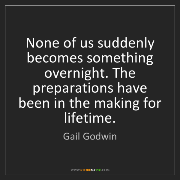 Gail Godwin: None of us suddenly becomes something overnight. The...