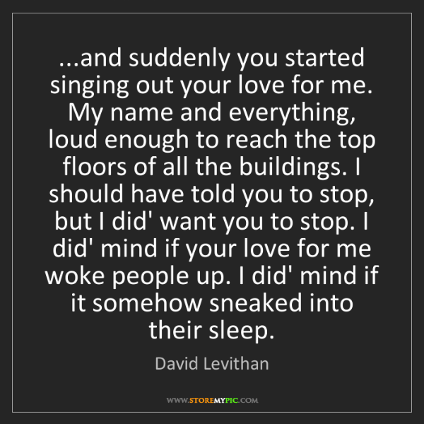 David Levithan: ...and suddenly you started singing out your love for...