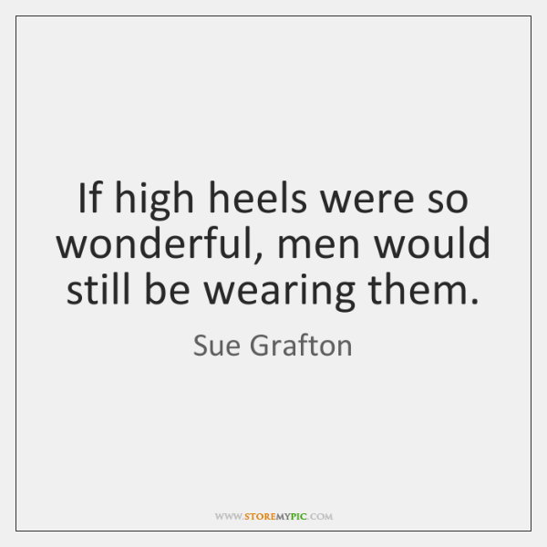 If high heels were so wonderful, men would still be wearing them.