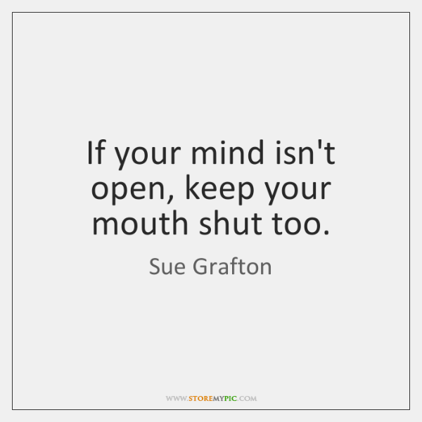 If your mind isn't open, keep your mouth shut too.