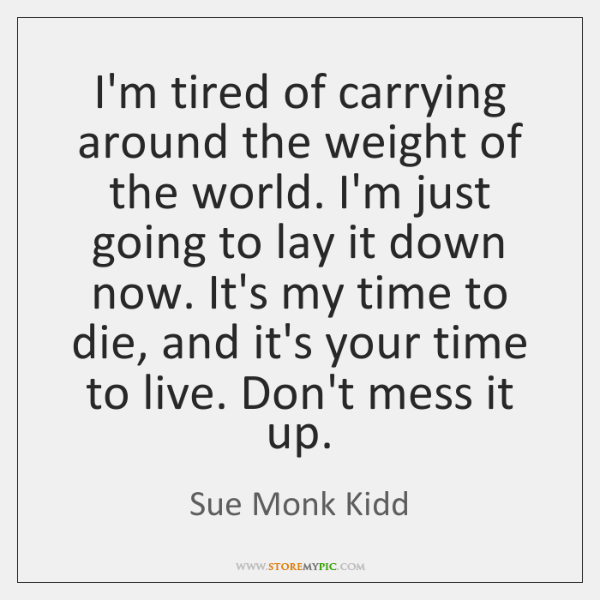 I'm tired of carrying around the weight of the world. I'm just ...