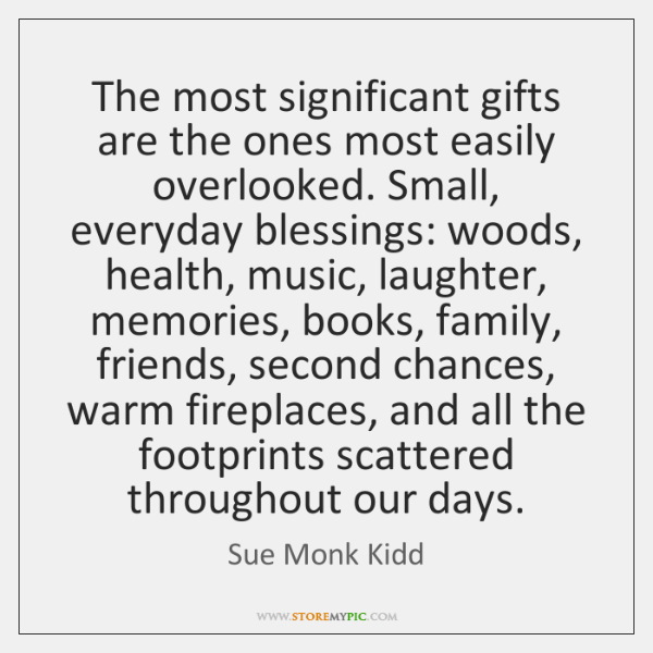 The most significant gifts are the ones most easily overlooked. Small, everyday ...