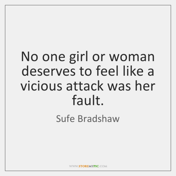 No one girl or woman deserves to feel like a vicious attack ...