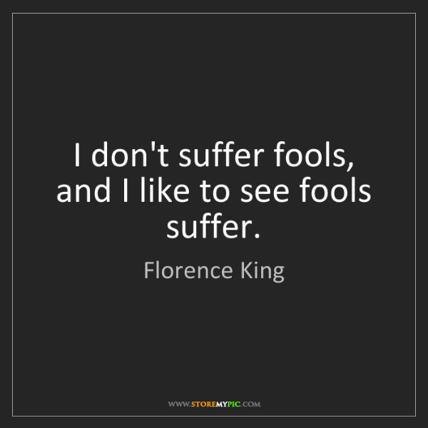 Florence King: I don't suffer fools, and I like to see fools suffer.