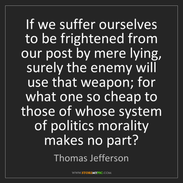 Thomas Jefferson: If we suffer ourselves to be frightened from our post...