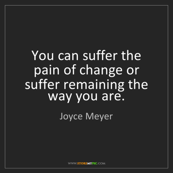 Joyce Meyer: You can suffer the pain of change or suffer remaining...