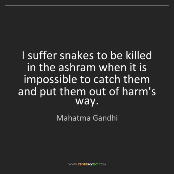 Mahatma Gandhi: I suffer snakes to be killed in the ashram when it is...