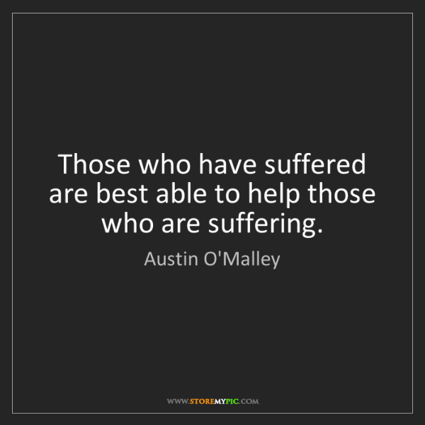 Austin O'Malley: Those who have suffered are best able to help those who...