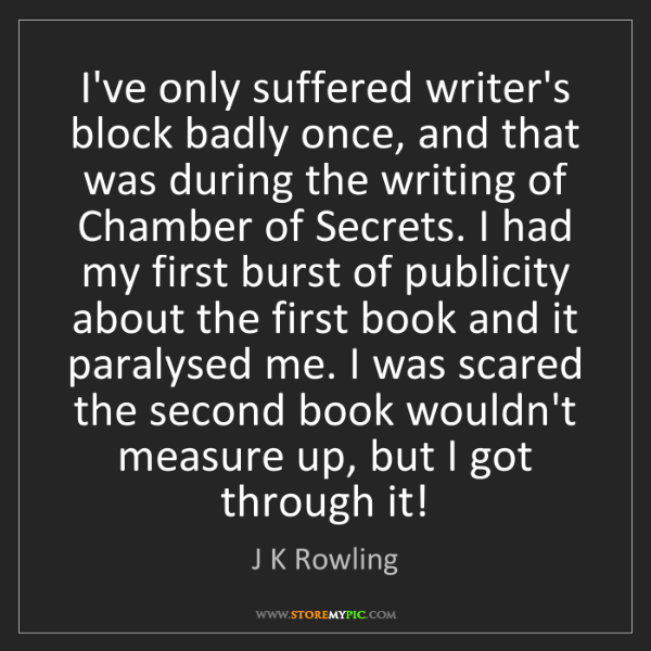 J K Rowling: I've only suffered writer's block badly once, and that...
