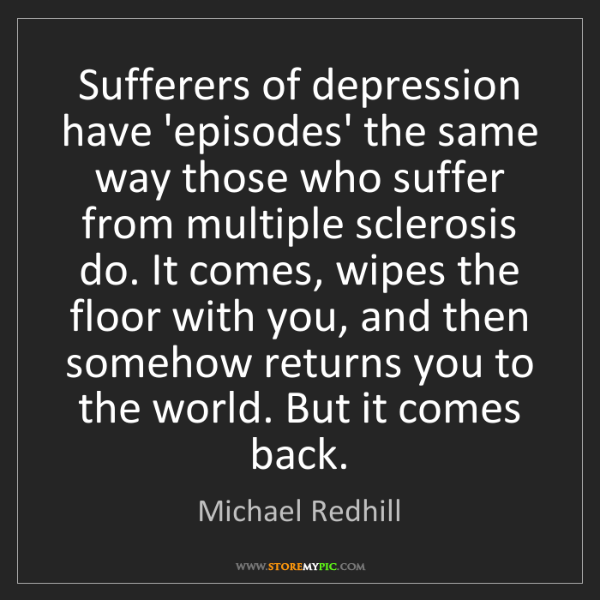 Michael Redhill: Sufferers of depression have 'episodes' the same way...