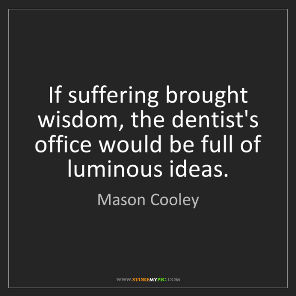 Mason Cooley: If suffering brought wisdom, the dentist's office would...