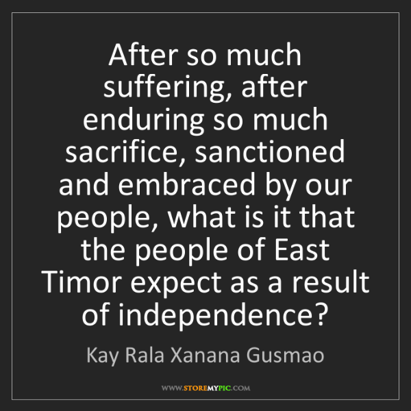 Kay Rala Xanana Gusmao: After so much suffering, after enduring so much sacrifice,...