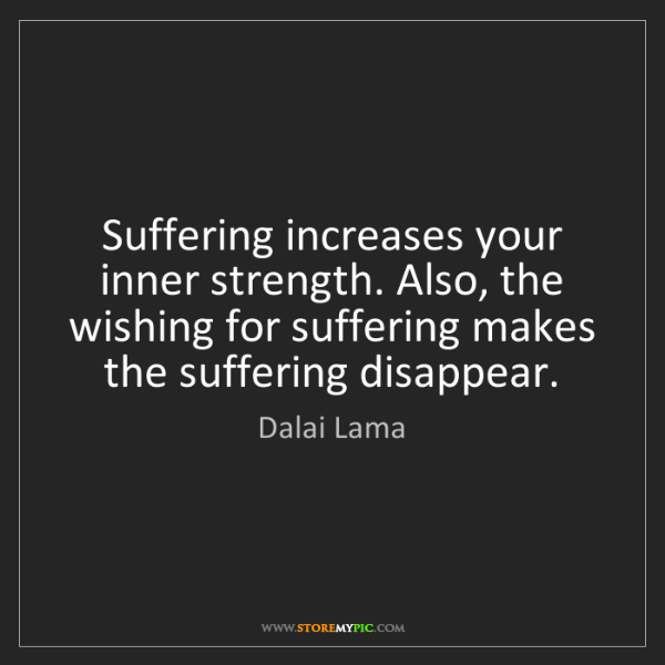 Dalai Lama: Suffering increases your inner strength. Also, the wishing...