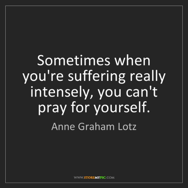 Anne Graham Lotz: Sometimes when you're suffering really intensely, you...