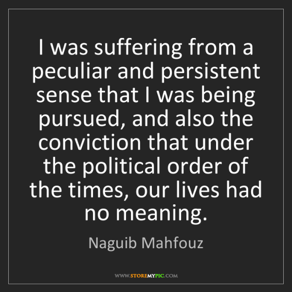 Naguib Mahfouz: I was suffering from a peculiar and persistent sense...