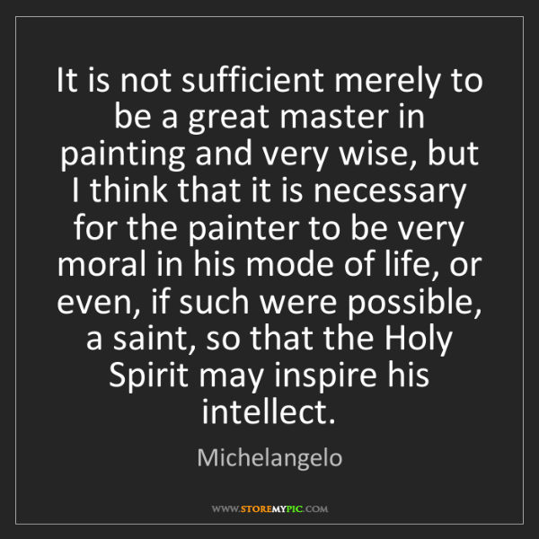 Michelangelo: It is not sufficient merely to be a great master in painting...