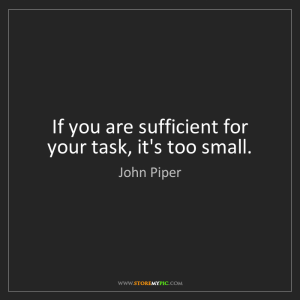 John Piper: If you are sufficient for your task, it's too small.