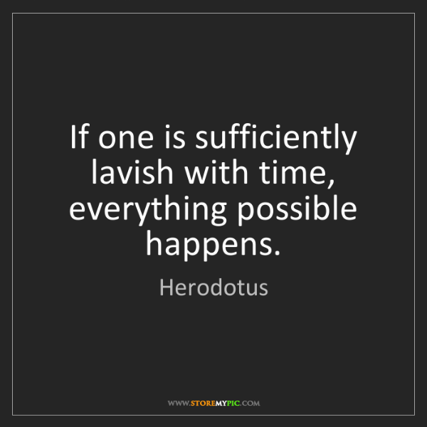 Herodotus: If one is sufficiently lavish with time, everything possible...