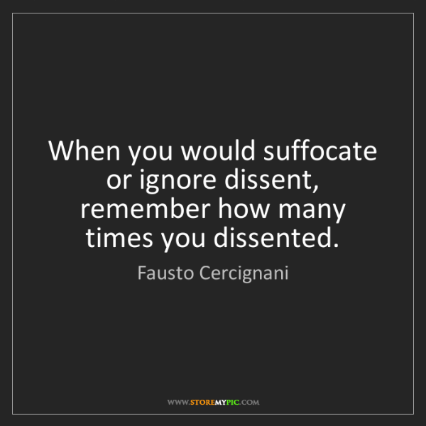 Fausto Cercignani: When you would suffocate or ignore dissent, remember...