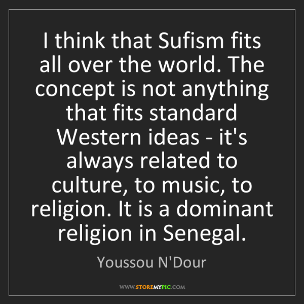 Youssou N'Dour: I think that Sufism fits all over the world. The concept...